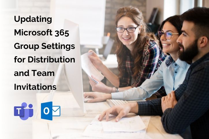 Team working on computer Updating Microsoft 365 Group Settings for Distribution and Team Invitations